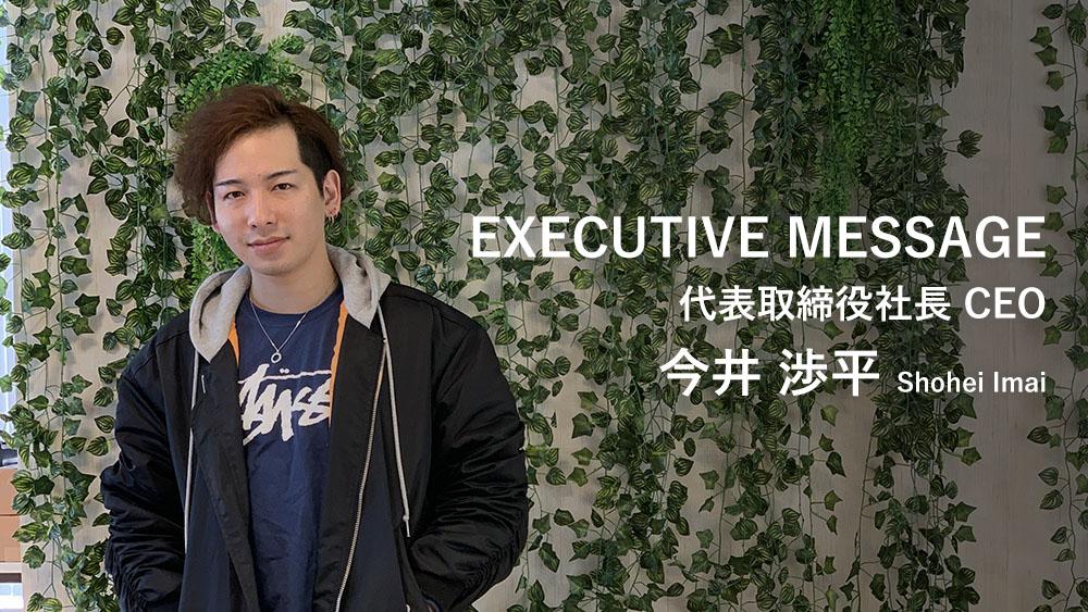 EXECUTIVE MESSAGE 代表取締役社長 CEO 今井 渉平 Shohei Imai