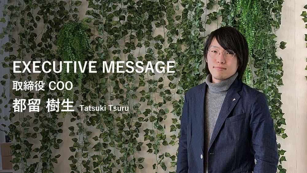 EXECUTIVE MESSAGE 取締役 COO 都留 樹生 Tatsuki Tsuru