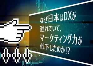 なぜ日本はDXが遅れていて、マーケティング力が低下したのか!?